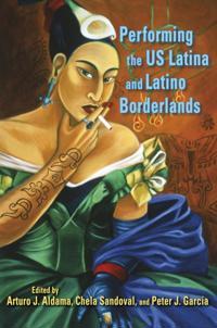 Performing the Us Latina and Latino Borderlands Performing the Us Latina and Latino Borderlands
