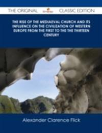 Rise of the Mediaeval Church And its Influence on the Civilization of Western Europe from The First to the The Thirteen Century - The Original Classic Edition