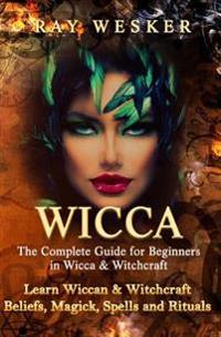 Wicca: The Complete Guide for Beginners in Wicca & Witchcraft: Learn Wiccan & Witchcraft Beliefs, Magick, Spells and Rituals