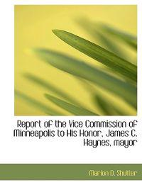 Report of the Vice Commission of Minneapolis to His Honor, James C. Haynes, Mayor