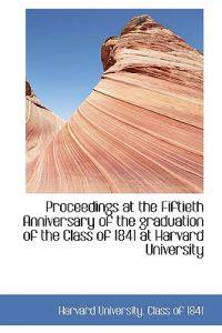 Proceedings at the Fiftieth Anniversary of the Graduation of the Class of 1841 at Harvard University