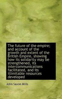 The Future of the Empire; And Account of the Growth and Extent of the British Empire, Showing How It