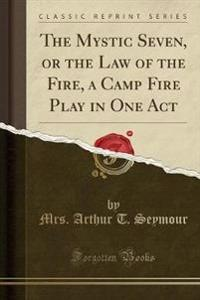 The Mystic Seven, or the Law of the Fire, a Camp Fire Play in One Act (Classic Reprint)