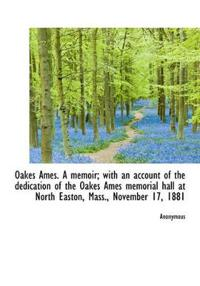 Oakes Ames. a Memoir; With an Account of the Dedication of the Oakes Ames Memorial Hall at North Eas
