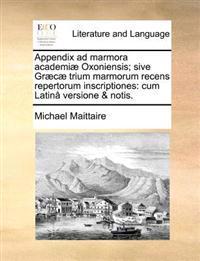 Appendix Ad Marmora Academi� Oxoniensis; Sive Gr�c� Trium Marmorum Recens Repertorum Inscriptiones