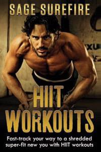 Hiit Workouts: Get Hiit Fit - Fast-Track Your Way to a Shredded Super-Fit New You with Hiit Workouts (Hiit Training, High Intensity I