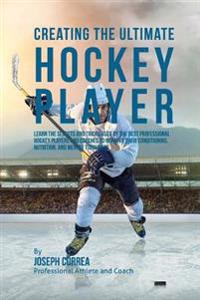 Creating the Ultimate Hockey Player: Learn the Secrets and Tricks Used by the Best Professional Hockey Players and Coaches to Improve Their Conditioni