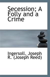 Secession; A Folly and a Crime