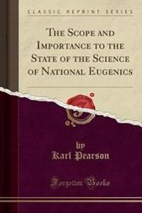 The Scope and Importance to the State of the Science of National Eugenics (Classic Reprint)