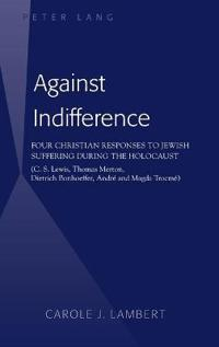 Against Indifference: Four Christian Responses to Jewish Suffering During the Holocaust (C. S. Lewis, Thomas Merton, Dietrich Bonhoeffer, An