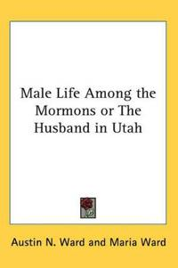 Male Life Among the Mormons or the Husband in Utah