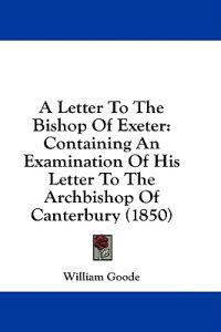 A Letter To The Bishop Of Exeter: Containing An Examination Of His Letter To The Archbishop Of Canterbury (1850)