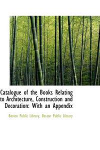 Catalogue of the Books Relating to Architecture, Construction and Decoration