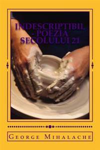 Indescriptibil - Poezia Secolului 21: O Viata in Versuri, Prin Ochii Unui Calator in Eternitate