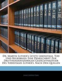 Dr. Martin Luther's Letzte Lebenstage, Tod Und Begräbniss: Eine Denkschrift Zur Dritthundertjährigen Gedächtnissfeier Des Todestages Luther's, Nach De
