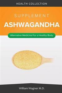 The Ashwagandha Supplement: Alternative Medicine for a Healthy Body