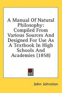 A Manual Of Natural Philosophy: Compiled From Various Sources And Designed For Use As A Textbook In High Schools And Academies (1858)