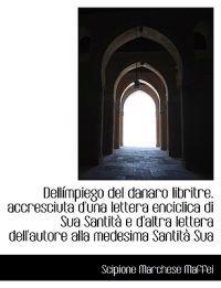 Dell Mpiego del Danaro Libritre. Accresciuta D'Una Lettera Enciclica Di Sua Santit E D'Altra Letter