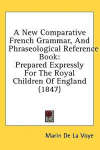 A New Comparative French Grammar, And Phraseological Reference Book: Prepared Expressly For The Royal Children Of England (1847)
