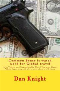 Common Sense Is Watch Word for Global Travel: In a Violent and Unpredictable World You Must Know Whats Happening and When with Whom at All Times