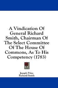 A Vindication Of General Richard Smith, Chairman Of The Select Committee Of The House Of Commons, As To His Competency (1783)