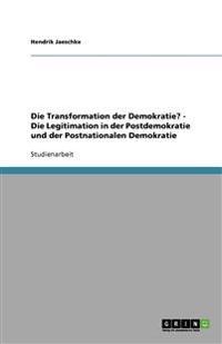 Die Transformation Der Demokratie? - Die Legitimation in Der Postdemokratie Und Der Postnationalen Demokratie