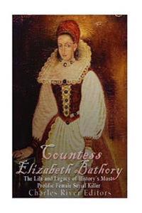 Countess Elizabeth Bathory: The Life and Legacy of History's Most Prolific Female Serial Killer
