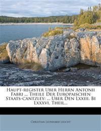 Haupt-register Uber Herrn Antonii Fabri ... Theile Der Europaischen Staats-cantzley: ... Uber Den Lxxiii. Bi Lxxxvi. Theil...