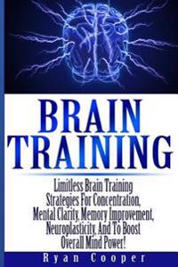 Brain Training - Limitless Brain Training Strategies for Concentration, Mental Clarity, Memory Improvement, Neuroplasticity, and to Boost Overall Mind