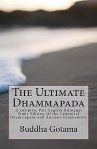 The Ultimate Dhammapada: A Complete Pali-English Bilingual Study Edition of the Canonical Dhammapada and Ancient Commentary