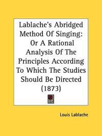 Lablache's Abridged Method Of Singing: Or A Rational Analysis Of The Principles According To Which The Studies Should Be Directed (1873)