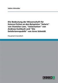 Die Bedeutung Der Wissenschaft Fur Science Fiction an Den Beispielen Solaris Von Stanislav LEM, Solarstation Von Andreas Eschbach Und Die Gelehrtenrep