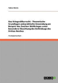 Das Kriegsvolkerrecht - Theoretische Grundlagen Und Praktische Anwendung Am Beispiel Des Zweiten Weltkrieges Unter Besonderer Beachtung Des Ostfeldzugs Des Dritten Reiches