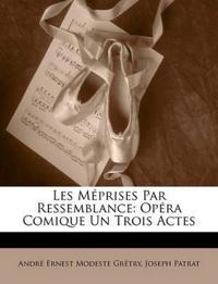 Les Méprises Par Ressemblance: Opéra Comique Un Trois Actes