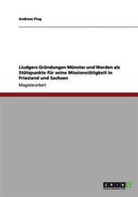Liudgers Grundungen Munster Und Werden ALS Stutzpunkte Fur Seine Missionstatigkeit in Friesland Und Sachsen