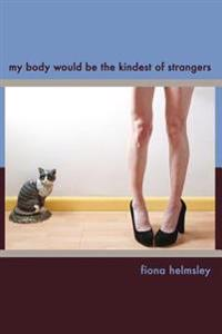 My Body Would Be the Kindest of Strangers