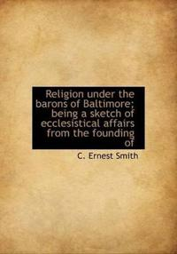Religion Under the Barons of Baltimore; Being a Sketch of Ecclesistical Affairs from the Founding of