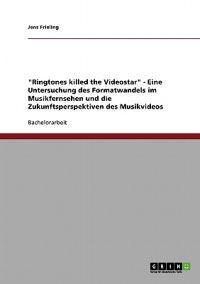 """""""Ringtones Killed the Videostar."""" Formatwandel Im Musikfernsehen Und Die Zukunft Des Musikvideos"""