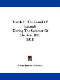 Travels In The Island Of Iceland: During The Summer Of The Year 1810 (1811)