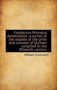 Feodarium Prioratus Dunelmensis. a Survey of the Estates of the Prior and Convent of Durham Compiled