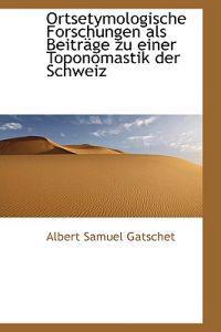Ortsetymologische Forschungen Als Beitrage Zu Einer Toponomastik Der Schweiz