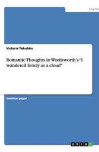 Romantic Thoughts in Wordsworth's I Wandered Lonely as a Cloud