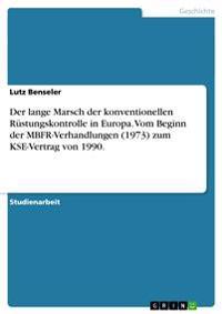 Der Lange Marsch Der Konventionellen Rustungskontrolle in Europa. Vom Beginn Der Mbfr-Verhandlungen (1973) Zum Kse-Vertrag Von 1990.