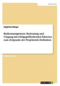 Risikomanagement. Bedeutung Und Umgang Mit Erfolgsgefahrdenden Faktoren Zum Zeitpunkt Der Projektziele-Definition