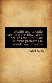 Wealth and Taxable Capacity; The Newmarch Lectures for 1920-1 on Current Problems in Wealth and Indu