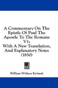 A Commentary On The Epistle Of Paul The Apostle To The Romans V1: With A New Translation, And Explanatory Notes (1850)
