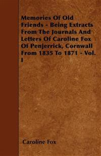 Memories Of Old Friends - Being Extracts From The Journals And Letters Of Caroline Fox Of Penjerrick, Cornwall From 1835 To 1871 - Vol. I