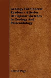 Geology For General Readers - A Series Of Popular Sketches In Geology And Palaeontology