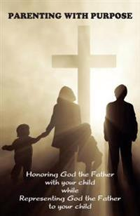 Parenting with Purpose: Honoring God the Father with Your Child While Representing God the Father to Your Child