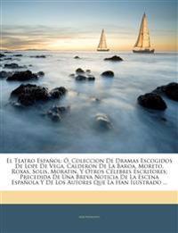 El Teatro Español: Ó, Coleccion De Dramas Escogidos De Lope De Vega, Calderon De La Baroa, Moreto, Roxas, Solis, Moratin, Y Otros Célebres Escritores;